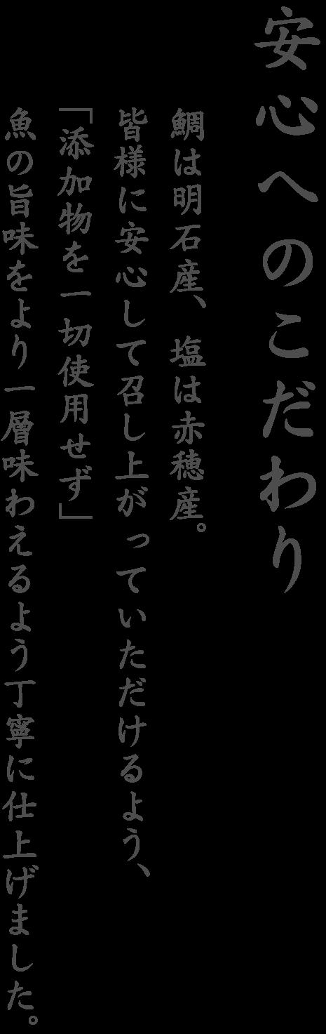 安心へのこだわり 鯛は兵庫県明石、塩は兵庫県赤穂、皆様に安心して召し上がっていただけるよう、「添加物を一切使用せず」魚の旨味をより一層味わえるよう丁寧に仕上げました。