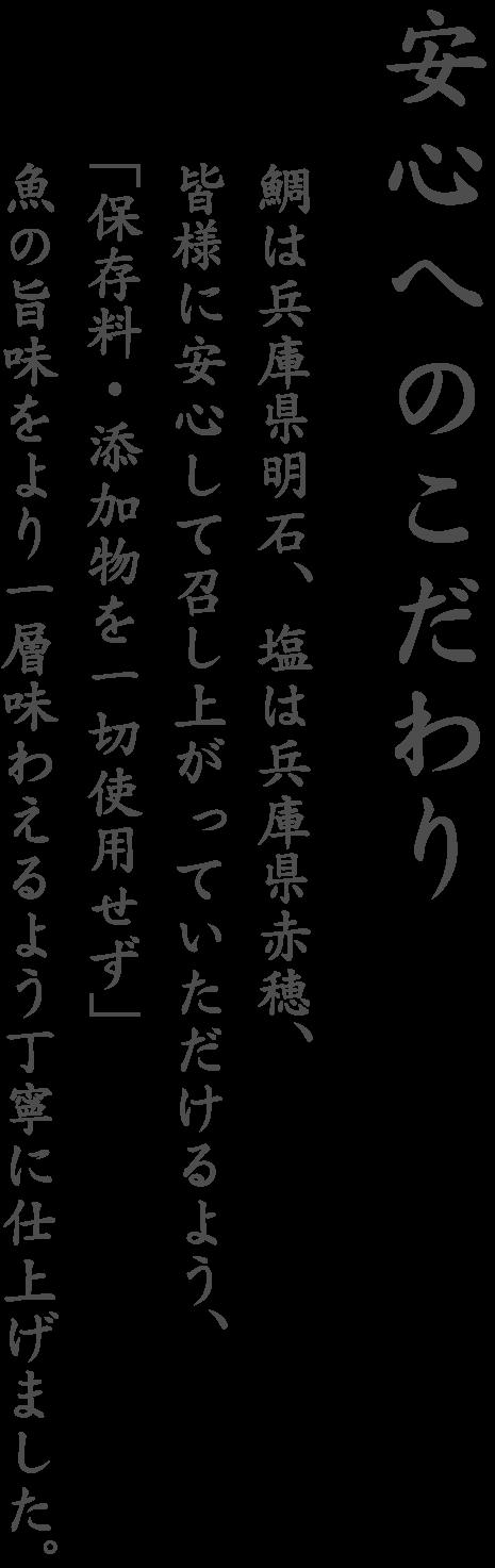 安心へのこだわり 鯛は兵庫県明石、塩は兵庫県赤穂、皆様に安心して召し上がっていただけるよう、「保存料・添加物を一切使用せず」魚の旨味をより一層味わえるよう丁寧に仕上げました。